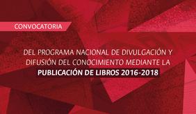 Convocatoria del Programa Nacional de Divulgación y Difusión del Conocimiento mediante la Publicación de Libros 2016-2018