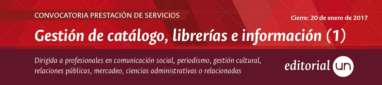Convocatoria prestación de servicios Editorial UN: Convocatoria prestación de servicios Editorial UN: Gestión de catálogos, librerías e información (Cierre: 20 ene 2017)