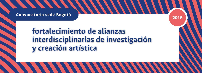 Convocatoria para el Fortalecimiento de Alianzas                 Interdisciplinarias de Investigación y Creación                 Artística de la sede Bogotá de la Universidad Nacional                 de Colombia, 2018