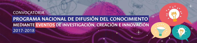 Convocatoria Nacional de Apoyo a la Difusión del                 Conocimiento mediante Eventos de Investigación, Creación                 e Innovación 2017-2018