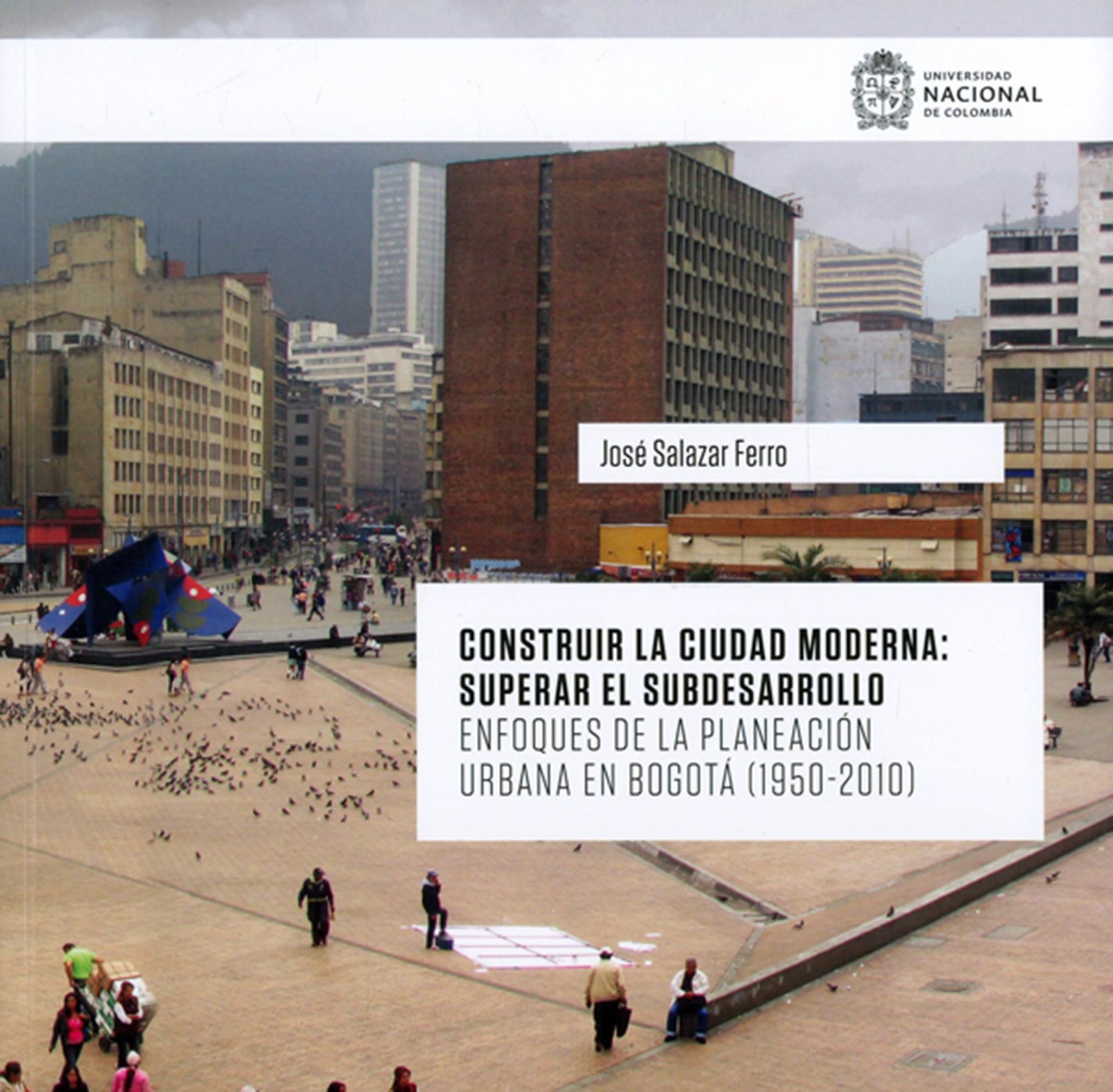 [Libro de la semana] 'Construir la ciudad moderna: superar el subdesarrollo. Enfoques de la planeación urbana en Bogotá (1950-2010)' (Facultad de Artes, Sede Bogotá)