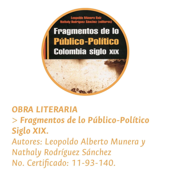 OBRA LITERARIA: > 'Fragmentos de lo Público-Político. Siglo XIX'. Autores: Leopoldo Alberto Munera y Nathaly Rodríguez Sánchez. No. Certificado: 11-93-14