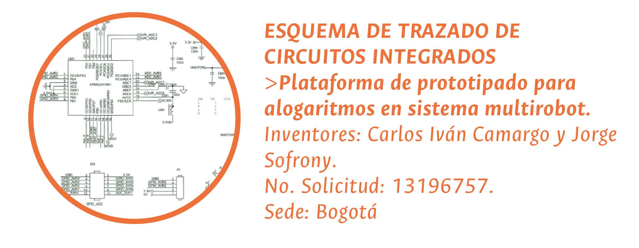 ESQUEMA DE TRAZADO DE CIRCUITOS INTEGRADOS > «Plataforma de prototipado para alogaritmos en sistema multirobot». Inventores: Carlos Iván Camargo y Jorge Sofrony. No. Solicitud: 13196757. Sede: Bogotá